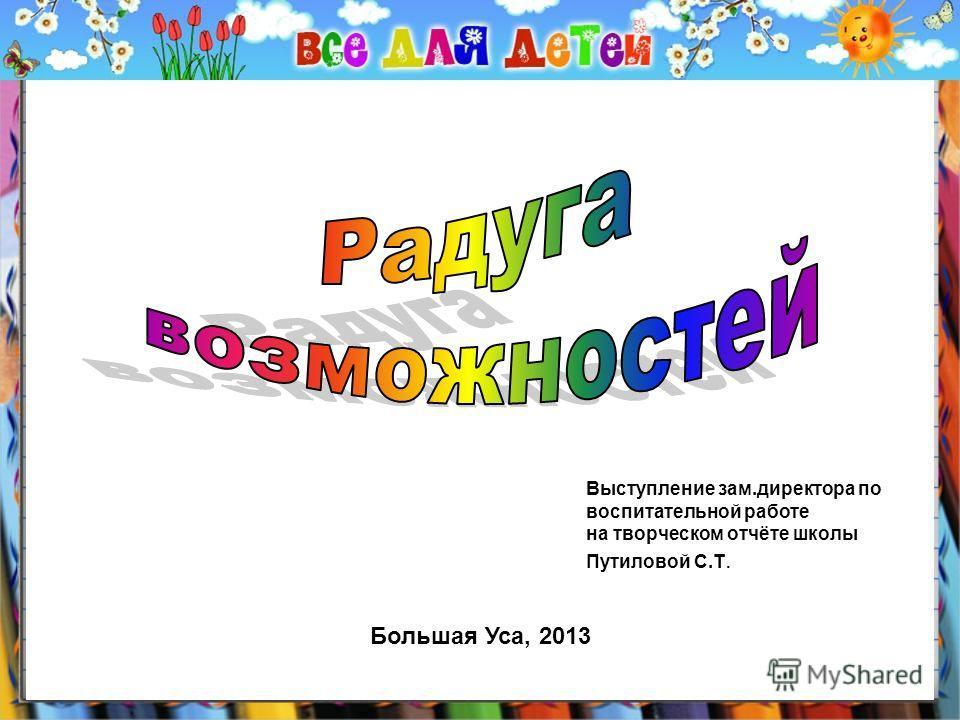 Большая Уса, 2013 Выступление зам.директора по воспитательной работе на творческом отчёте школы Путиловой С.Т.