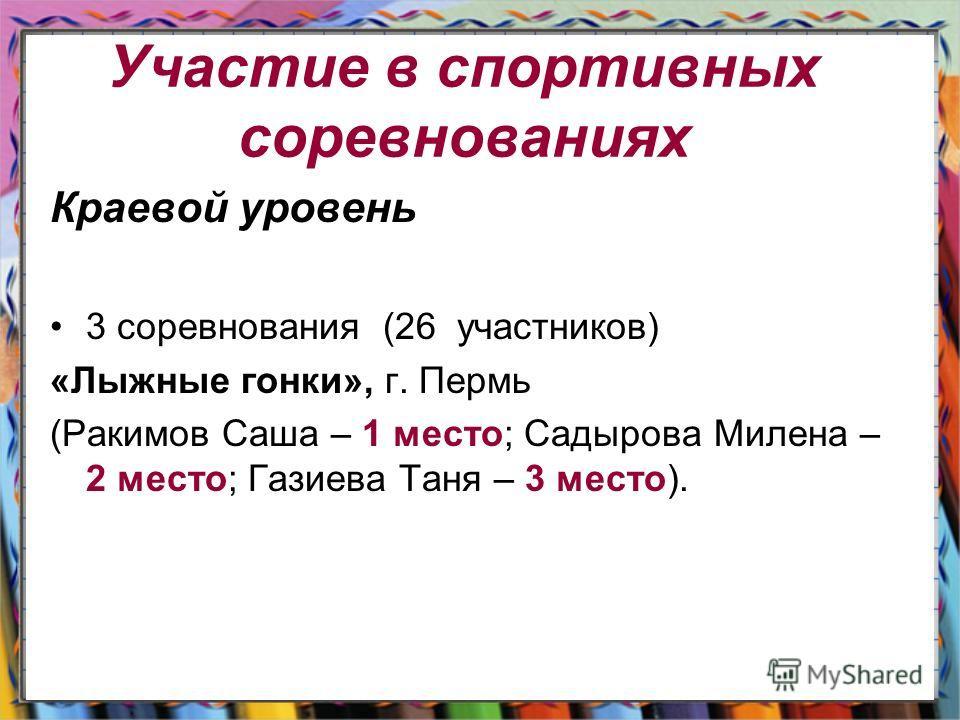 Участие в спортивных соревнованиях Краевой уровень 3 соревнования (26 участников) «Лыжные гонки», г. Пермь (Ракимов Саша – 1 место; Садырова Милена – 2 место; Газиева Таня – 3 место).