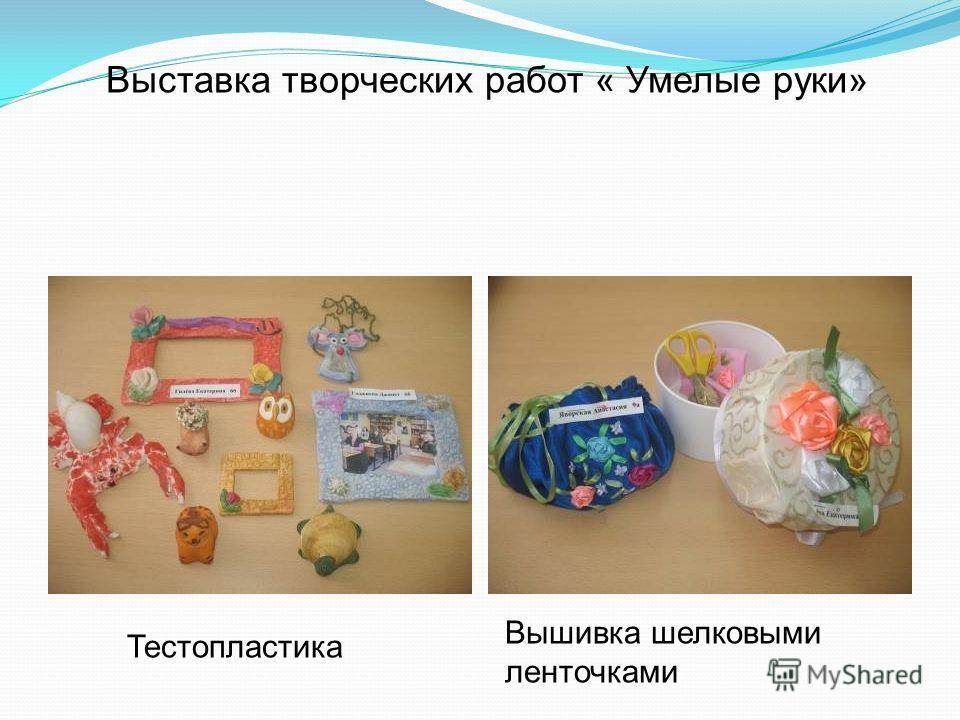 Выставка творческих работ « Умелые руки» Тестопластика Вышивка шелковыми ленточками