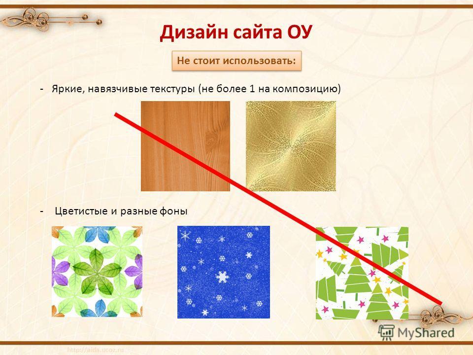 Дизайн сайта ОУ Не стоит использовать: - Яркие, навязчивые текстуры (не более 1 на композицию) -Цветистые и разные фоны