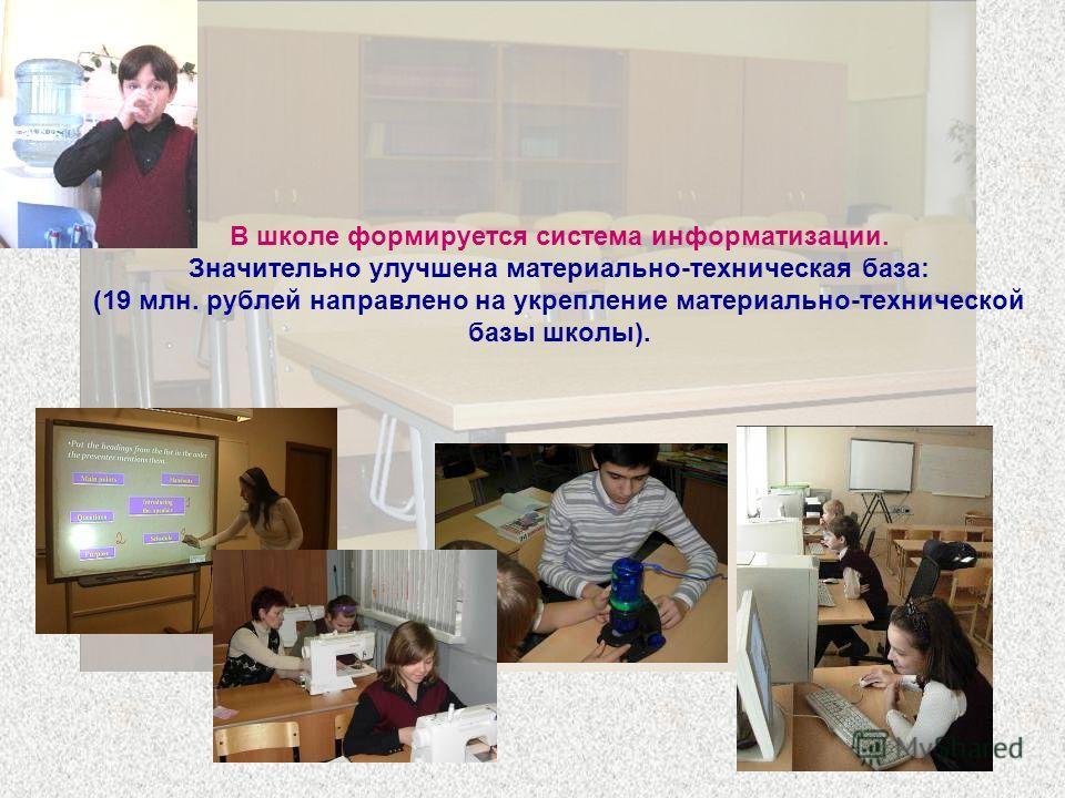 В школе формируется система информатизации. Значительно улучшена материально-техническая база: (19 млн. рублей направлено на укрепление материально-технической базы школы).