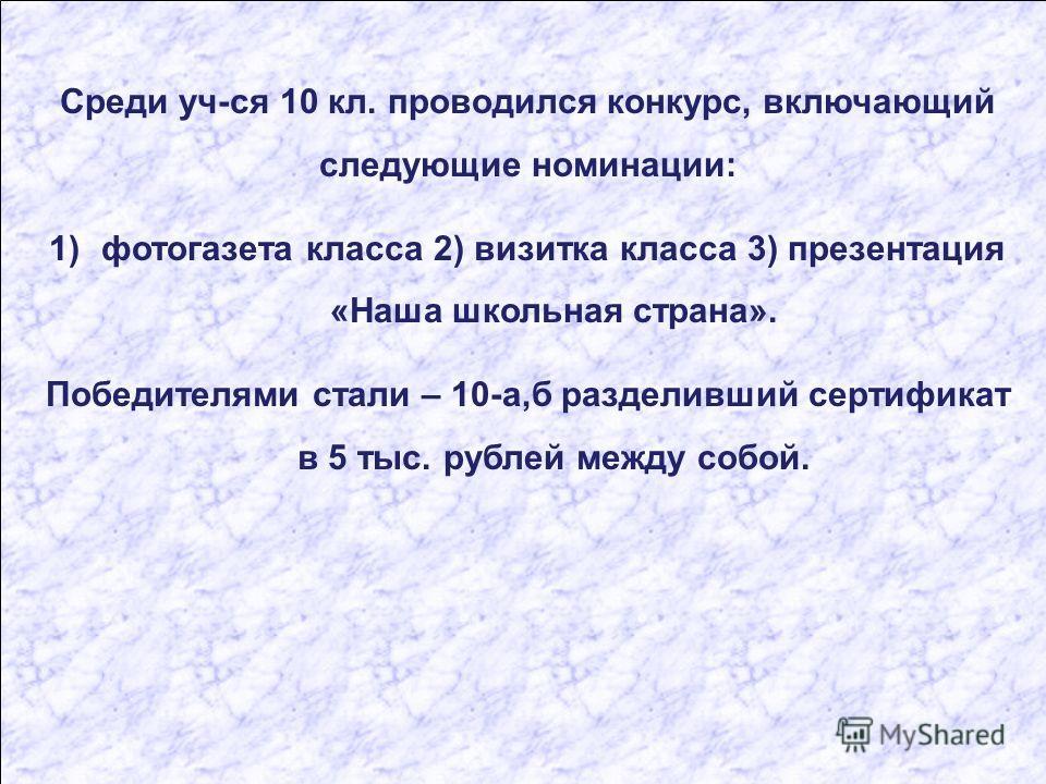 Среди уч-ся 10 кл. проводился конкурс, включающий следующие номинации: 1)фотогазета класса 2) визитка класса 3) презентация «Наша школьная страна». Победителями стали – 10-а,б разделивший сертификат в 5 тыс. рублей между собой.
