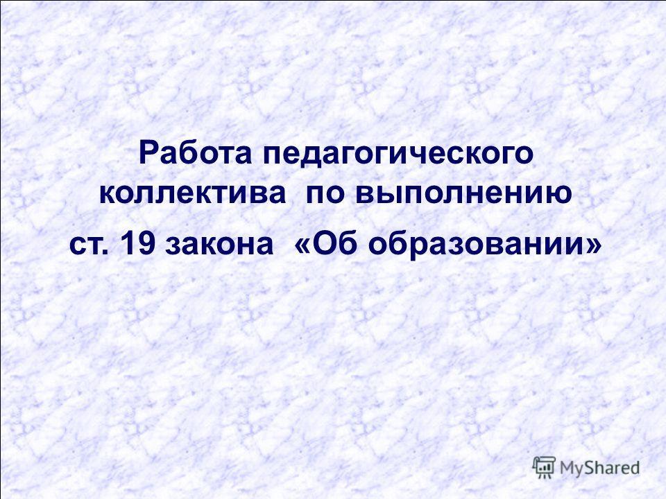 Работа педагогического коллектива по выполнению ст. 19 закона «Об образовании»