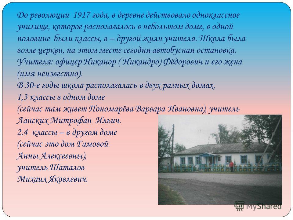 До революции 1917 года, в деревне действовало одноклассное училище, которое располагалось в небольшом доме, в одной половине были классы, в – другой жили учителя. Школа была возле церкви, на этом месте сегодня автобусная остановка. Учителя: офицер Ни