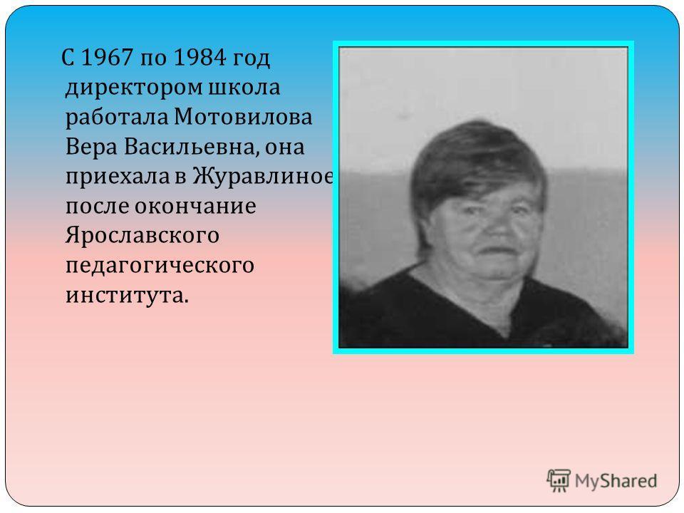 С 1967 по 1984 год директором школа работала Мотовилова Вера Васильевна, она приехала в Журавлиное после окончание Ярославского педагогического института.