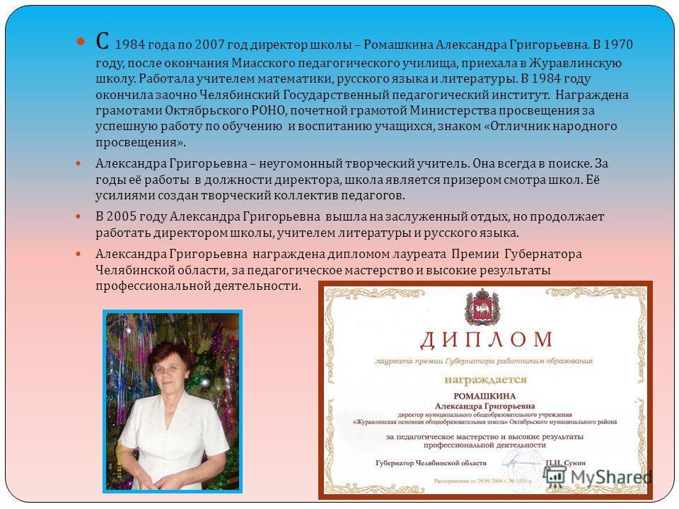 С 1984 года по 2007 год директор школы – Ромашкина Александра Григорьевна. В 1970 году, после окончания Миасского педагогического училища, приехала в Журавлинскую школу. Работала учителем математики, русского языка и литературы. В 1984 году окончила
