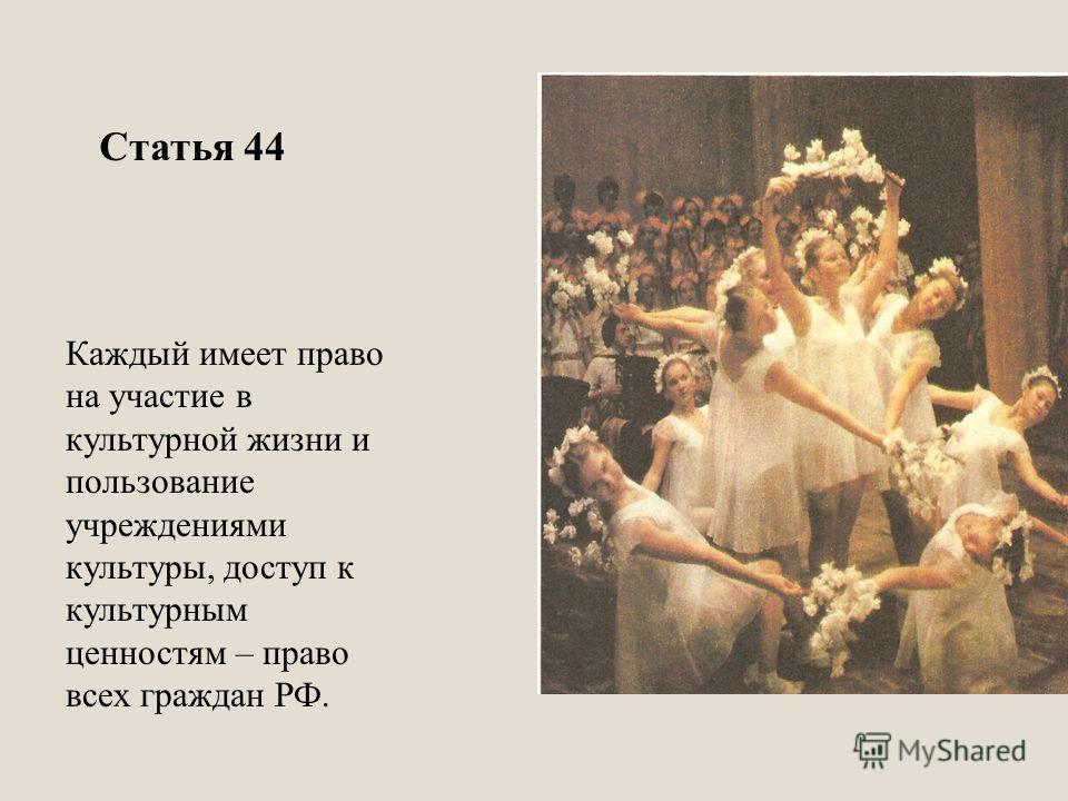 Каждый имеет право на участие в культурной жизни и пользование учреждениями культуры, доступ к культурным ценностям – право всех граждан РФ. Статья 44