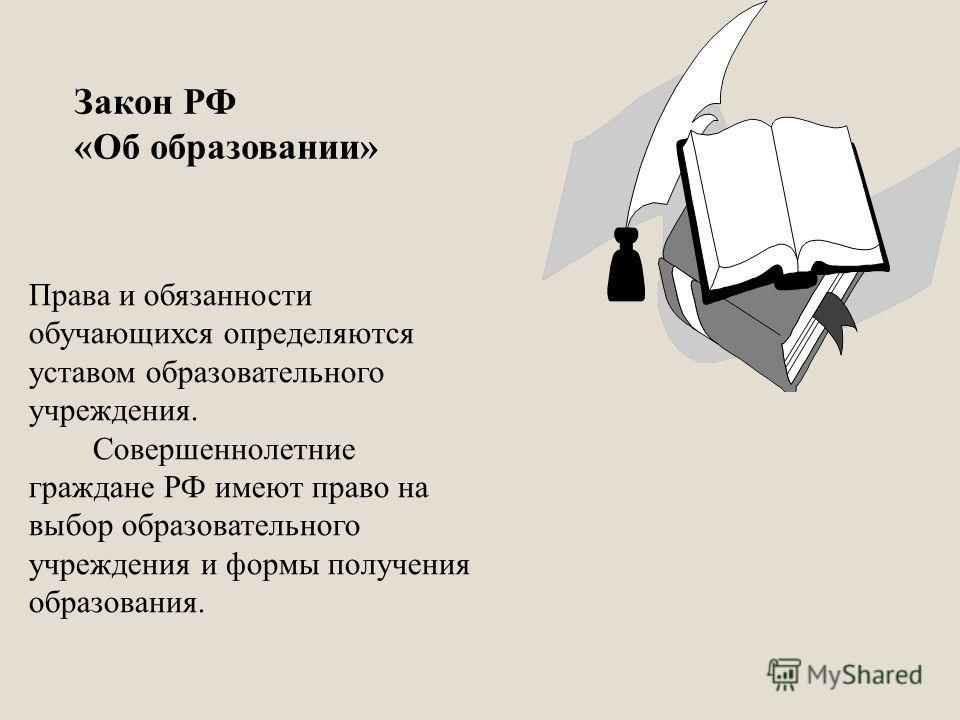 Права и обязанности обучающихся определяются уставом образовательного учреждения. Совершеннолетние граждане РФ имеют право на выбор образовательного учреждения и формы получения образования. Закон РФ «Об образовании»