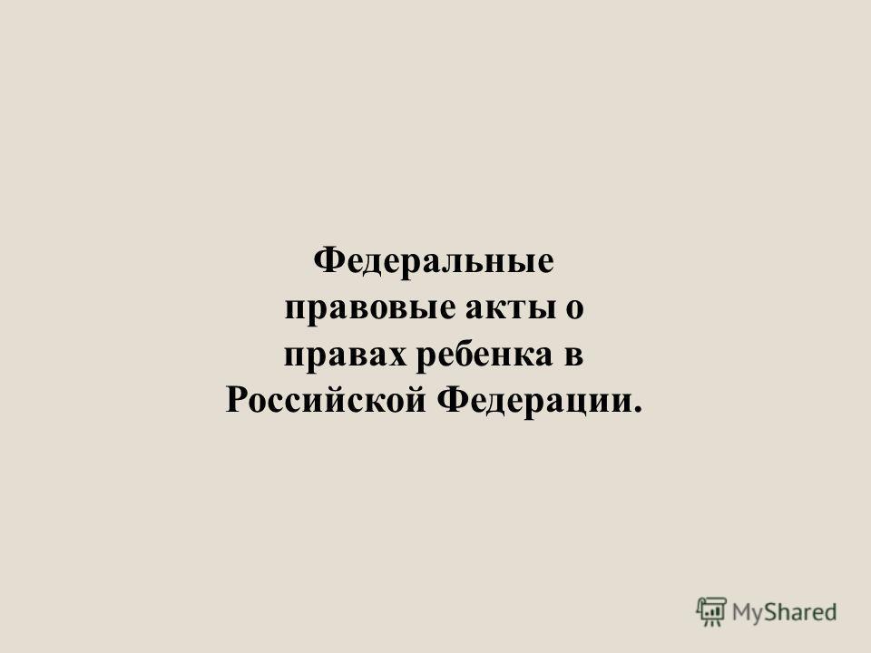 Федеральные правовые акты о правах ребенка в Российской Федерации.