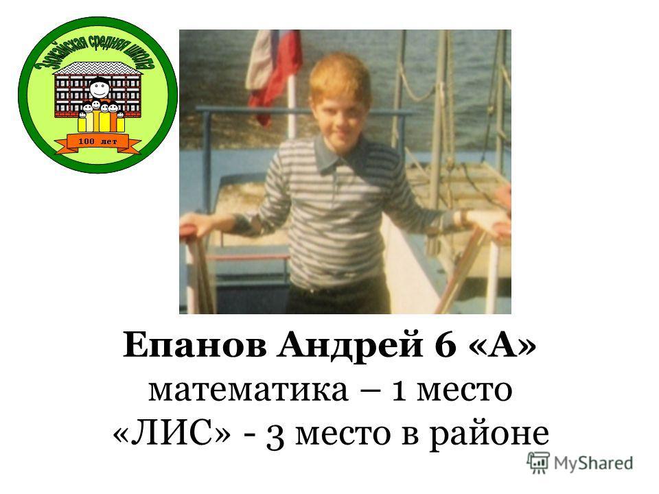Епанов Андрей 6 «А» математика – 1 место «ЛИС» - 3 место в районе
