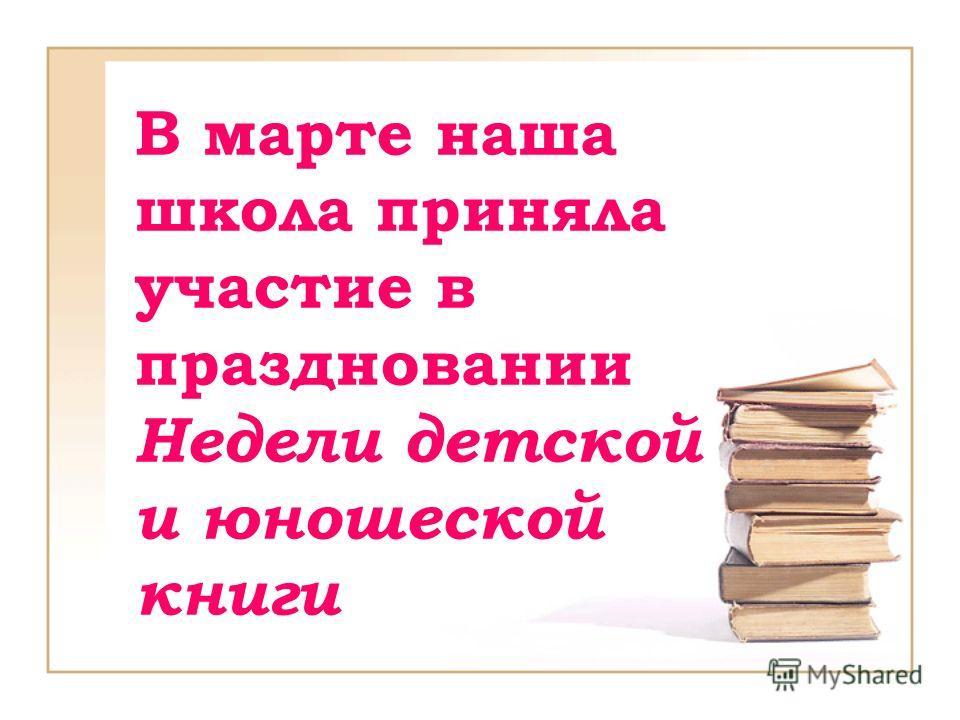 В марте наша школа приняла участие в праздновании Недели детской и юношеской книги