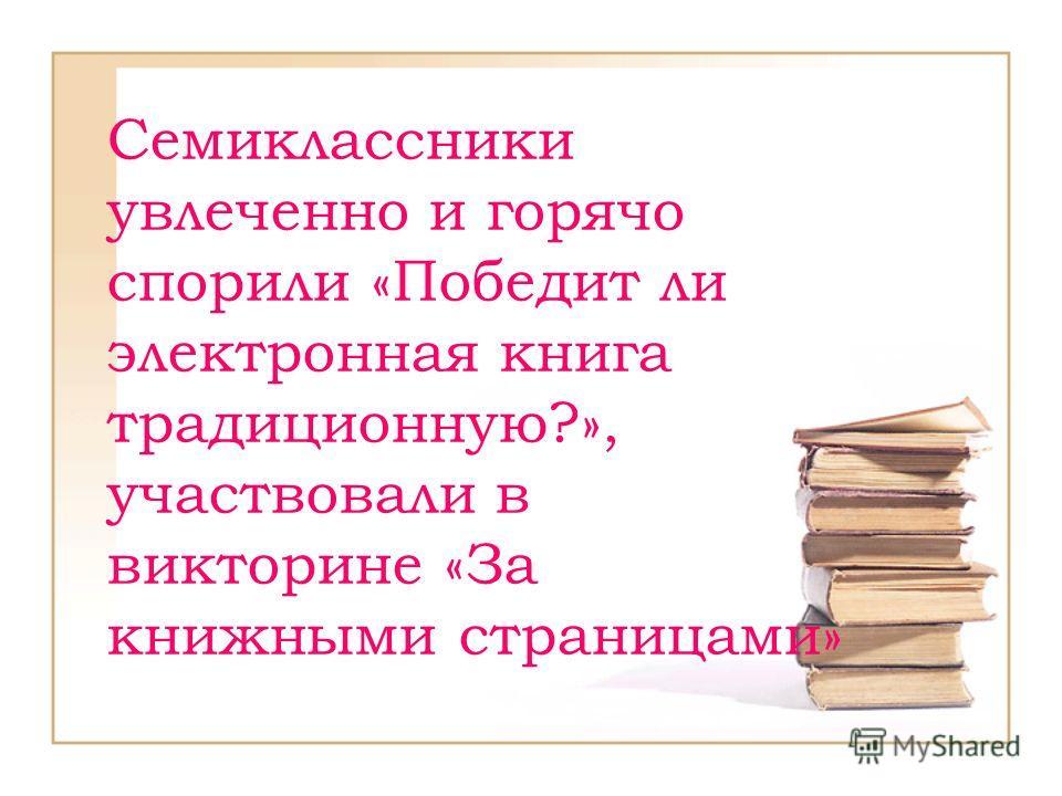 Семиклассники увлеченно и горячо спорили «Победит ли электронная книга традиционную?», участвовали в викторине «За книжными страницами»