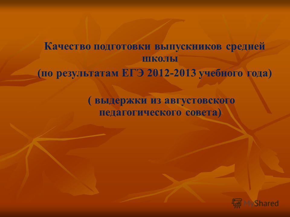 Качество подготовки выпускников средней школы (по результатам ЕГЭ 2012-2013 учебного года) ( выдержки из августовского педагогического совета)