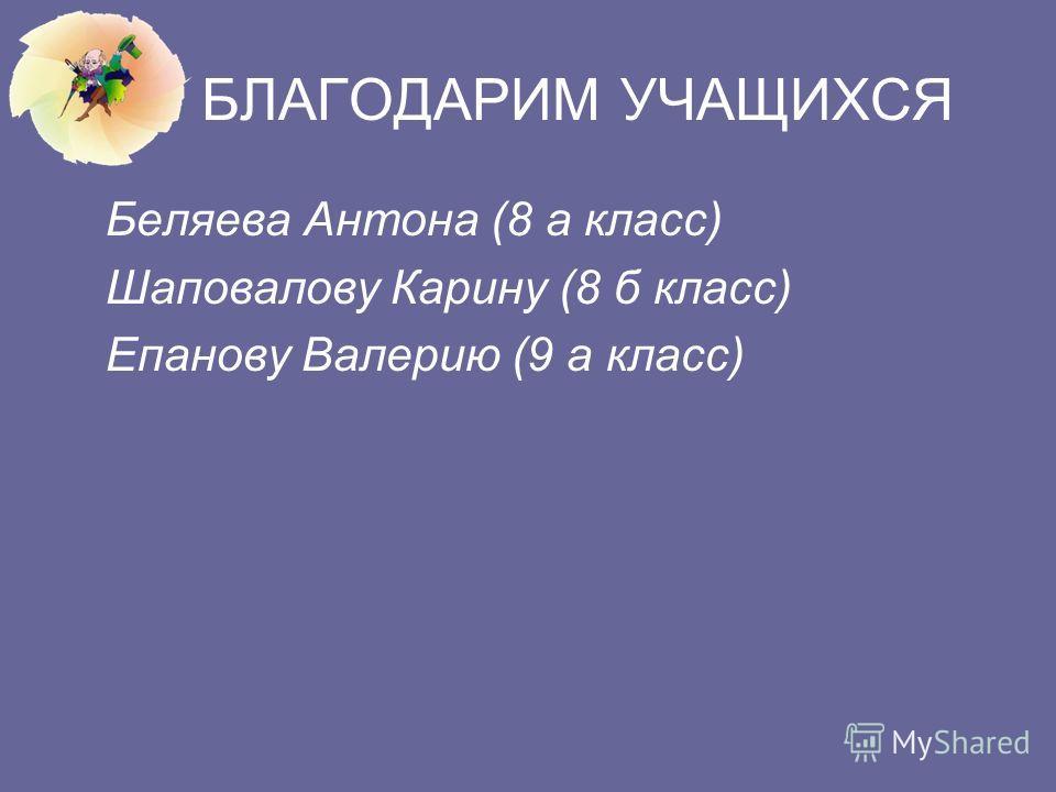 БЛАГОДАРИМ УЧАЩИХСЯ Беляева Антона (8 а класс) Шаповалову Карину (8 б класс) Епанову Валерию (9 а класс)
