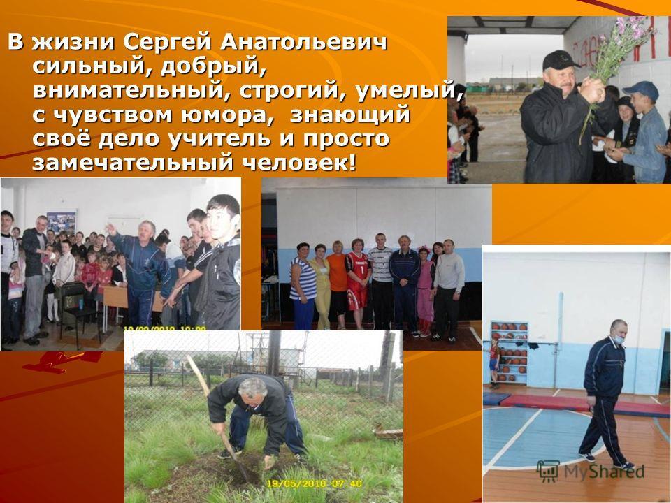 В жизни Сергей Анатольевич сильный, добрый, внимательный, строгий, умелый, с чувством юмора, знающий своё дело учитель и просто замечательный человек!