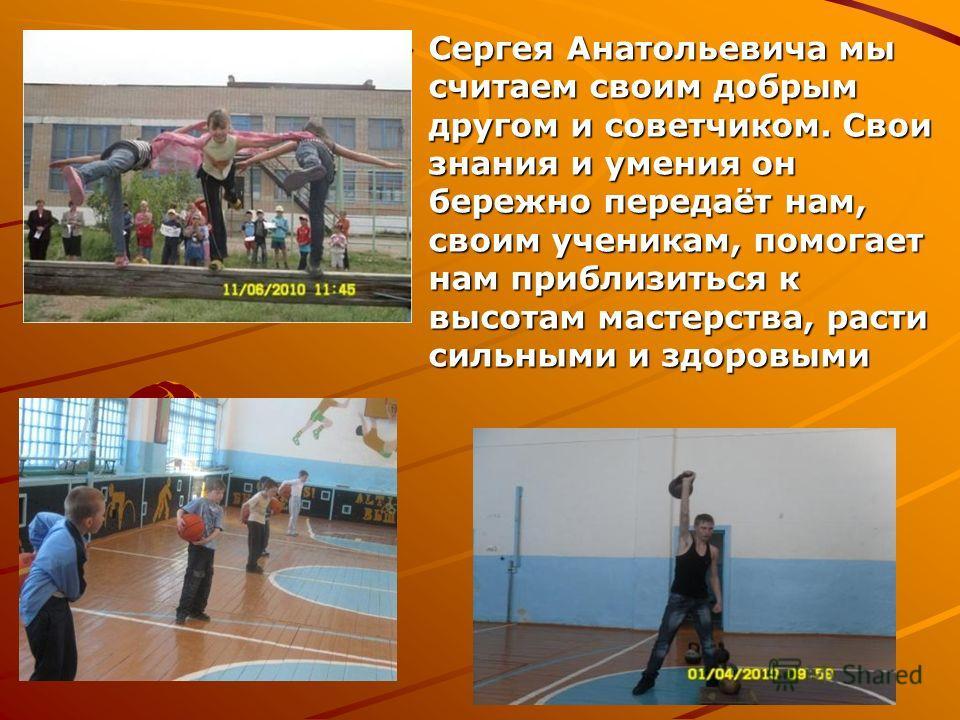 Сергея Анатольевича мы считаем своим добрым другом и советчиком. Свои знания и умения он бережно передаёт нам, своим ученикам, помогает нам приблизиться к высотам мастерства, расти сильными и здоровыми