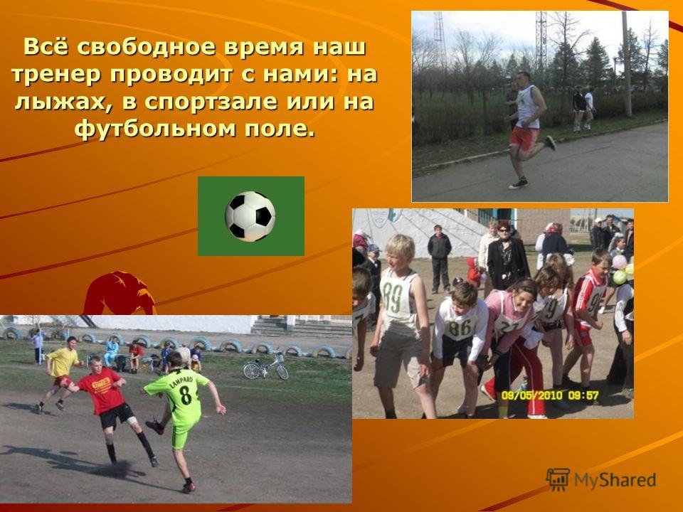 Всё свободное время наш тренер проводит с нами: на лыжах, в спортзале или на футбольном поле.
