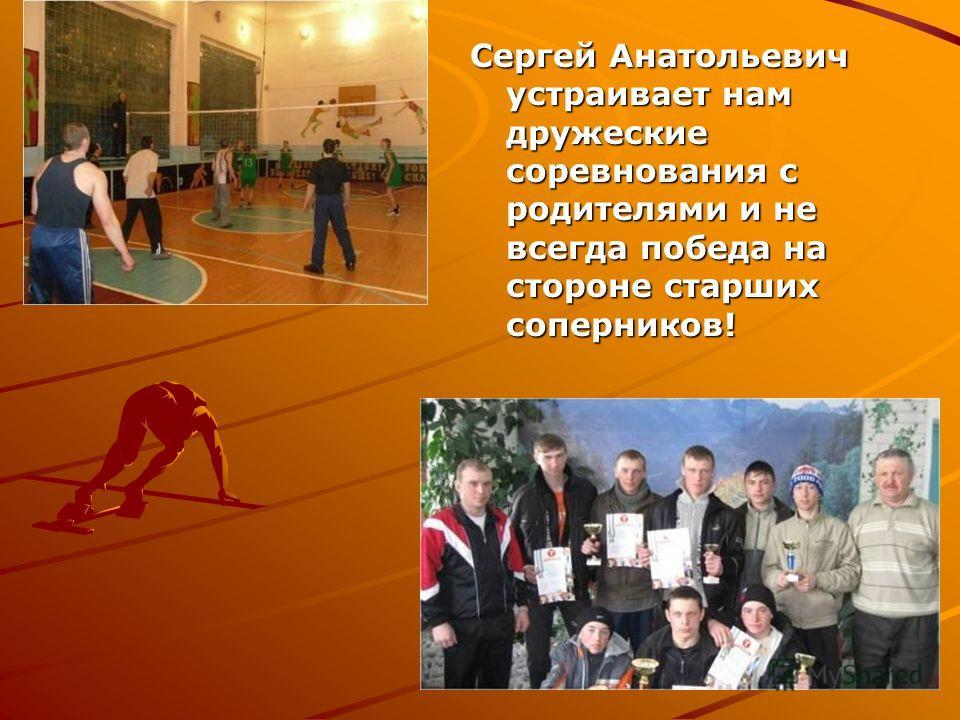 Сергей Анатольевич устраивает нам дружеские соревнования с родителями и не всегда победа на стороне старших соперников!