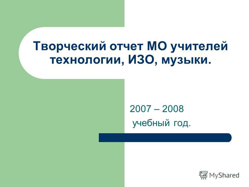 Творческий отчет МО учителей технологии, ИЗО, музыки. 2007 – 2008 учебный год.