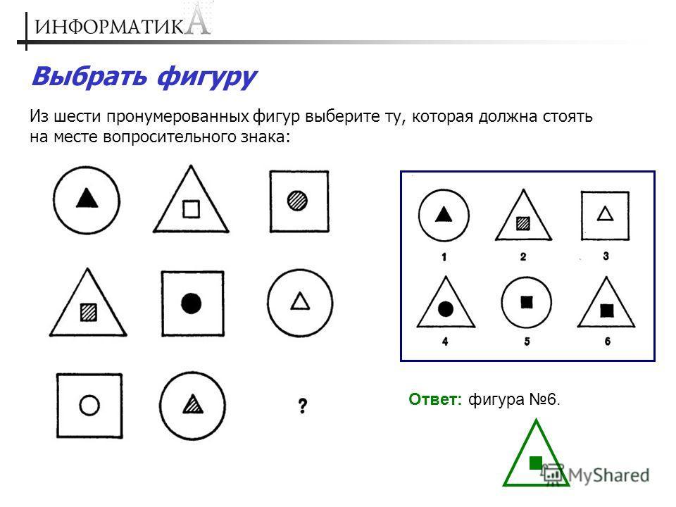 Выбрать фигуру Из шести пронумерованных фигур выберите ту, которая должна стоять на месте вопросительного знака: Ответ: фигура 6.