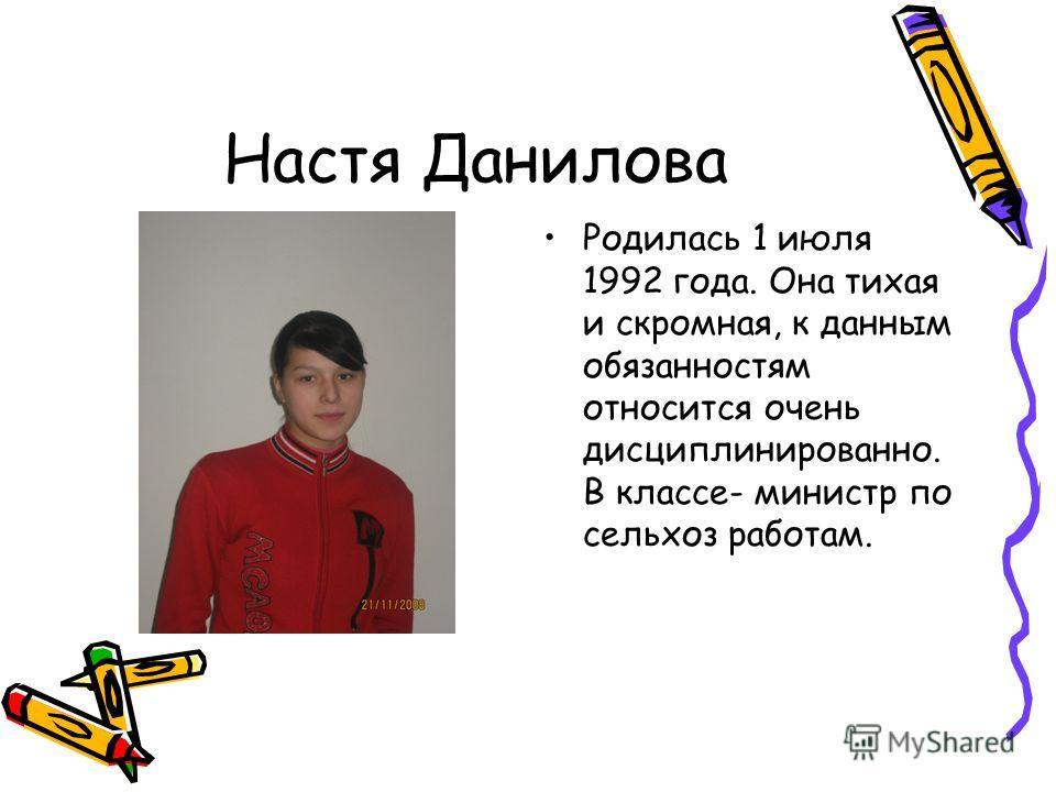 Настя Данилова Родилась 1 июля 1992 года. Она тихая и скромная, к данным обязанностям относится очень дисциплинированно. В классе- министр по сельхоз работам.