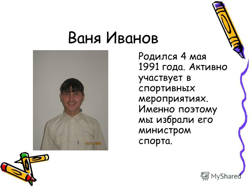 Ваня Иванов Родился 4 мая 1991 года. Активно участвует в спортивных мероприятиях. Именно поэтому мы избрали его министром спорта.