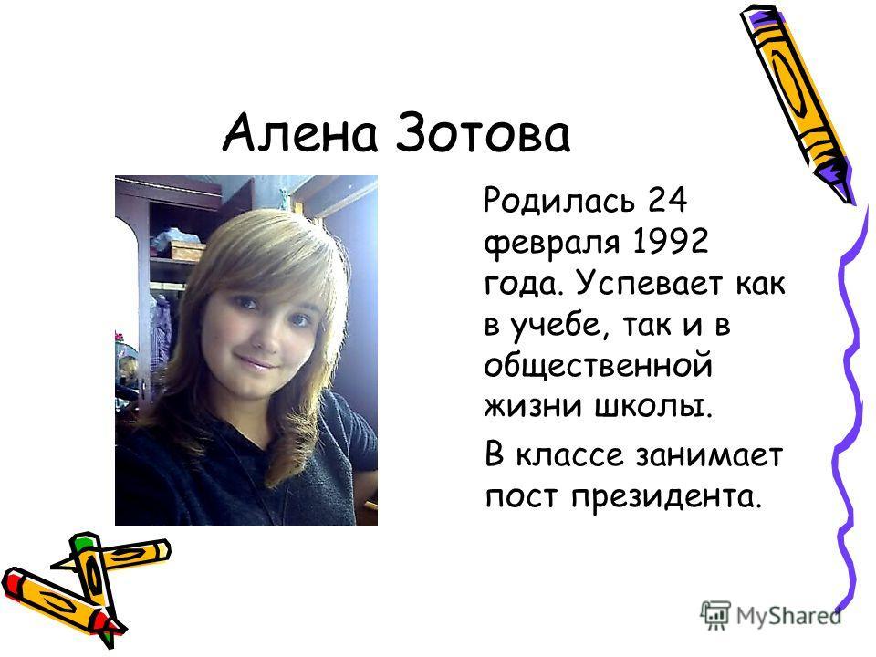 Алена Зотова Родилась 24 февраля 1992 года. Успевает как в учебе, так и в общественной жизни школы. В классе занимает пост президента.