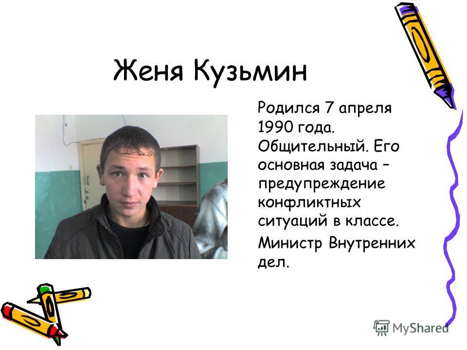 Женя Кузьмин Родился 7 апреля 1990 года. Общительный. Его основная задача – предупреждение конфликтных ситуаций в классе. Министр Внутренних дел.