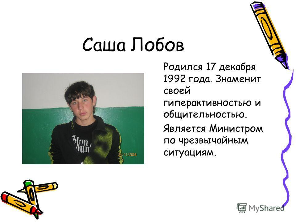 Саша Лобов Родился 17 декабря 1992 года. Знаменит своей гиперактивностью и общительностью. Является Министром по чрезвычайным ситуациям.
