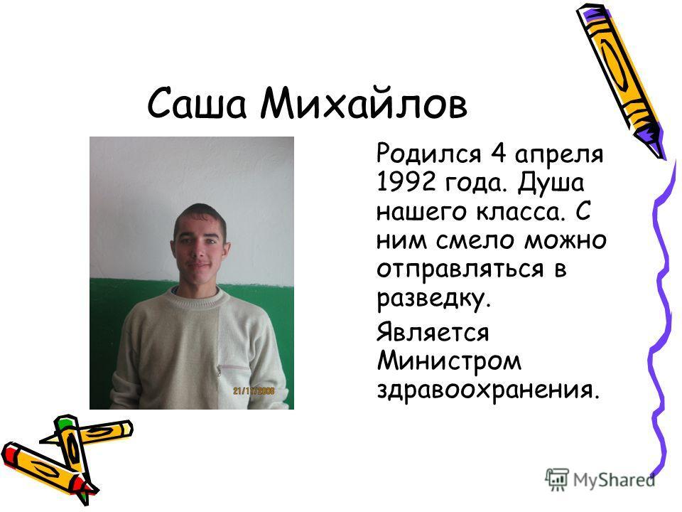 Саша Михайлов Родился 4 апреля 1992 года. Душа нашего класса. С ним смело можно отправляться в разведку. Является Министром здравоохранения.