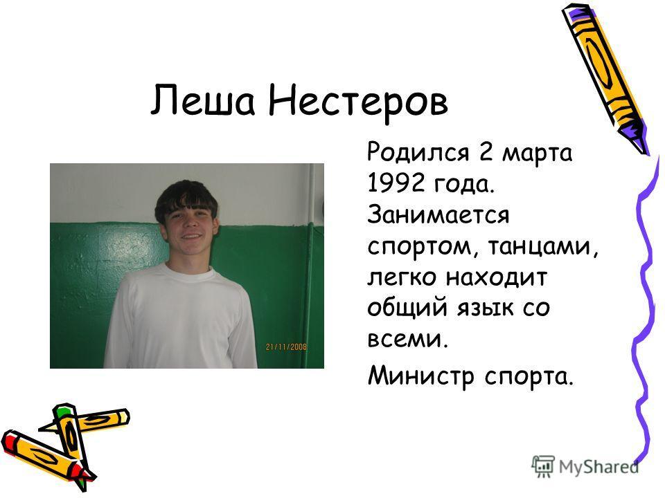 Леша Нестеров Родился 2 марта 1992 года. Занимается спортом, танцами, легко находит общий язык со всеми. Министр спорта.