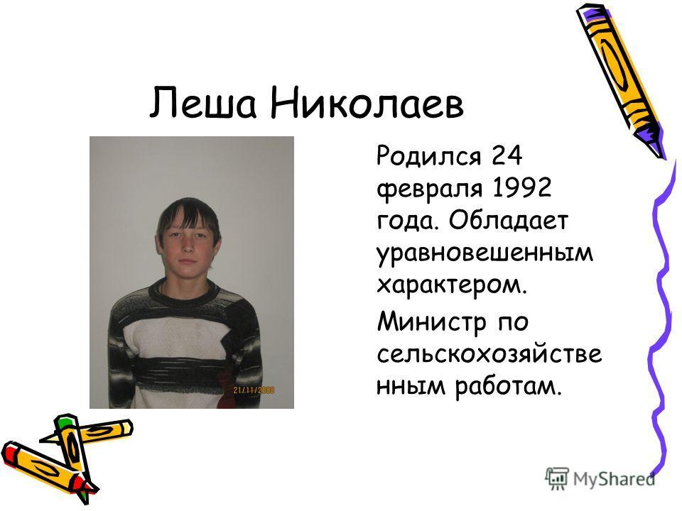 Леша Николаев Родился 24 февраля 1992 года. Обладает уравновешенным характером. Министр по сельскохозяйстве нным работам.
