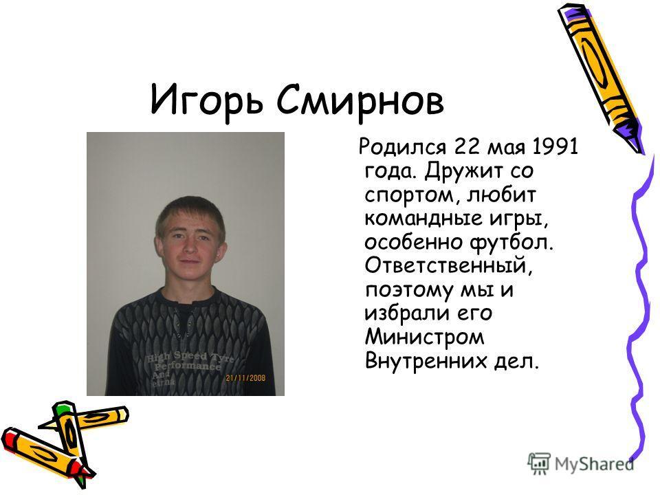 Игорь Смирнов Родился 22 мая 1991 года. Дружит со спортом, любит командные игры, особенно футбол. Ответственный, поэтому мы и избрали его Министром Внутренних дел.