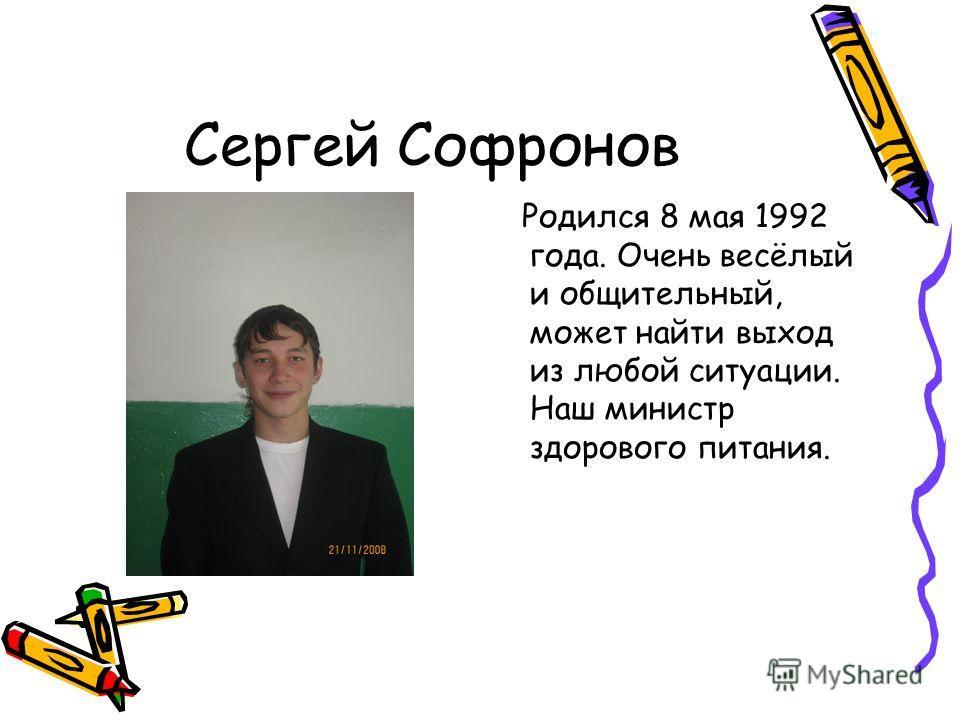 Сергей Софронов Родился 8 мая 1992 года. Очень весёлый и общительный, может найти выход из любой ситуации. Наш министр здорового питания.