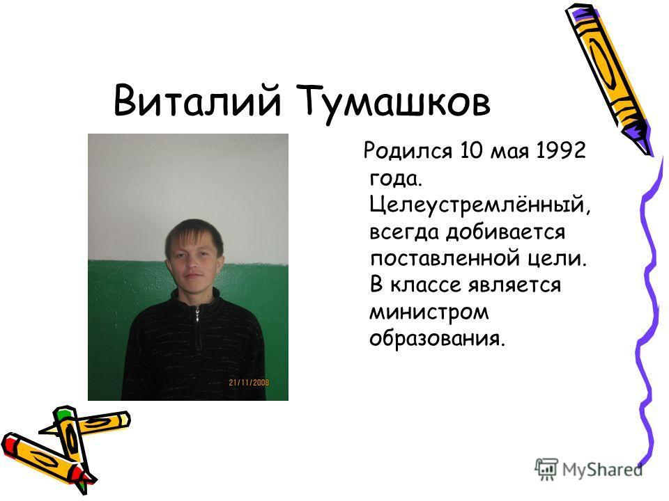 Виталий Тумашков Родился 10 мая 1992 года. Целеустремлённый, всегда добивается поставленной цели. В классе является министром образования.
