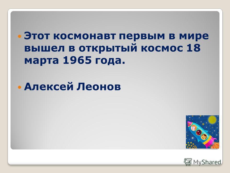 Этот космонавт первым в мире вышел в открытый космос 18 марта 1965 года. Алексей Леонов