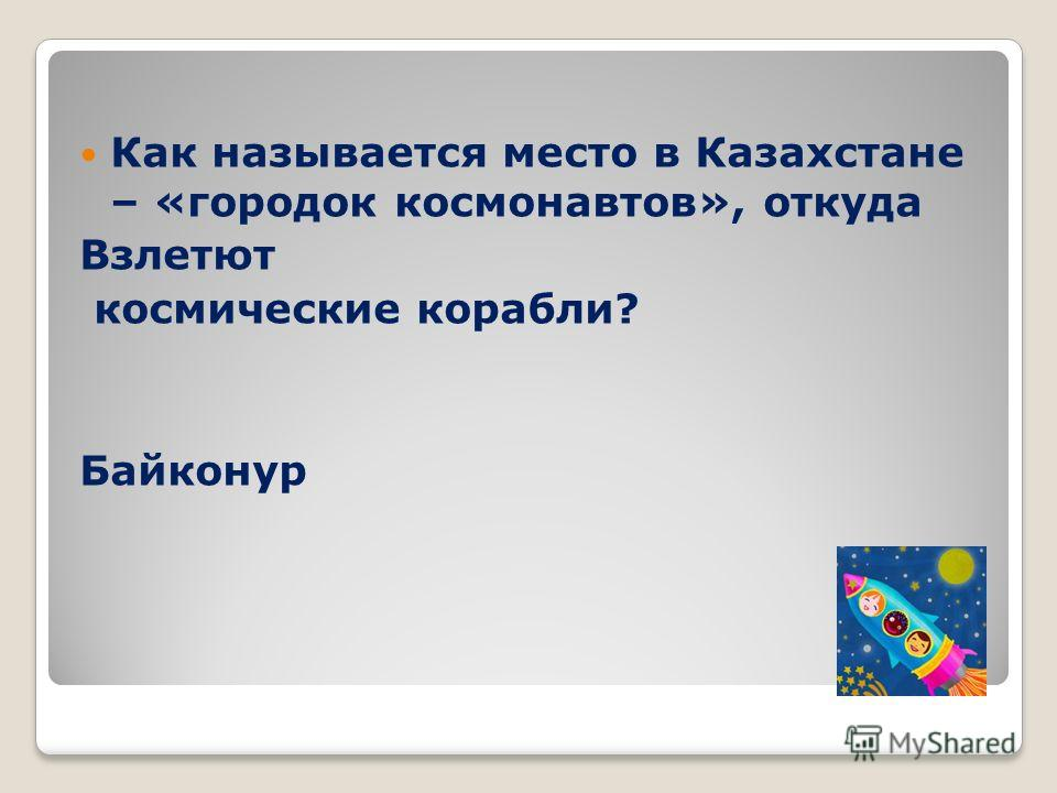 Как называется место в Казахстане – «городок космонавтов», откуда Взлетют космические корабли? Байконур