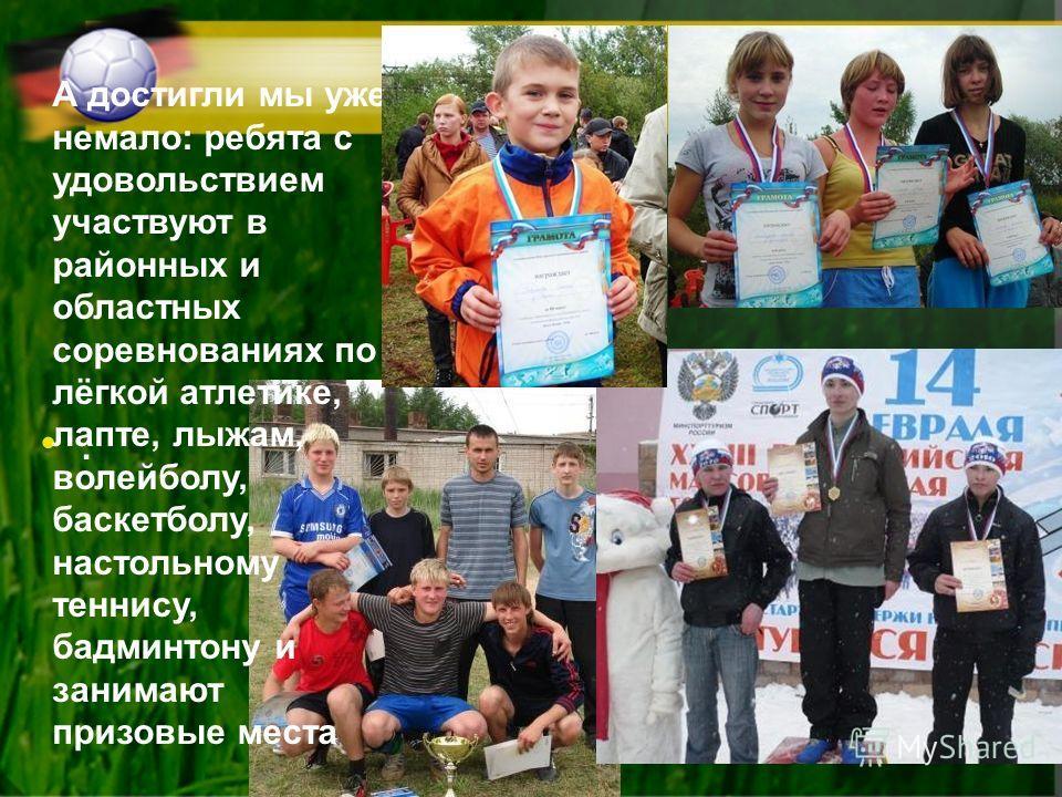 . А достигли мы уже немало: ребята с удовольствием участвуют в районных и областных соревнованиях по лёгкой атлетике, лапте, лыжам, волейболу, баскетболу, настольному теннису, бадминтону и занимают призовые места