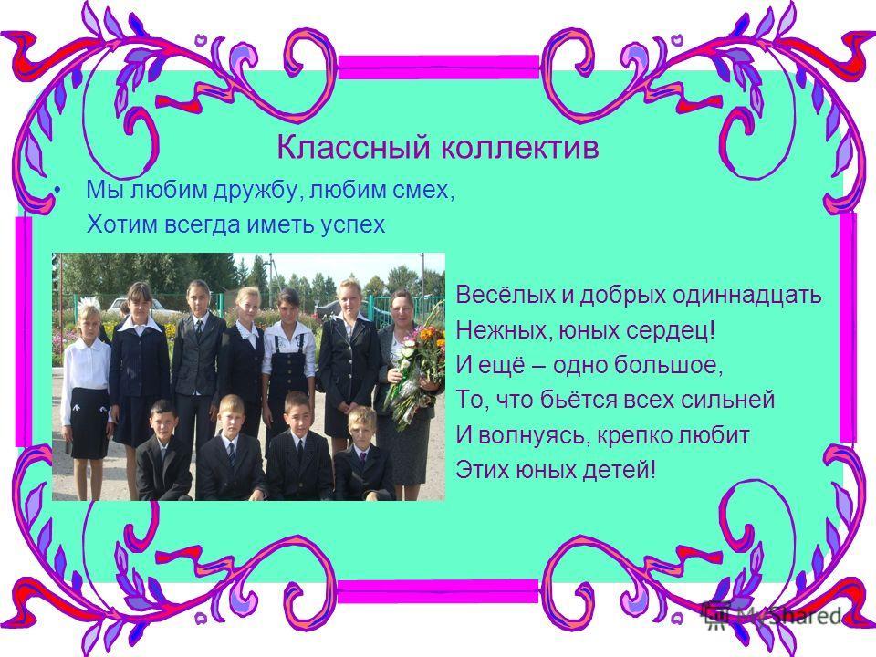 Классный коллектив Мы любим дружбу, любим смех, Хотим всегда иметь успех Весёлых и добрых одиннадцать Нежных, юных сердец! И ещё – одно большое, То, что бьётся всех сильней И волнуясь, крепко любит Этих юных детей!