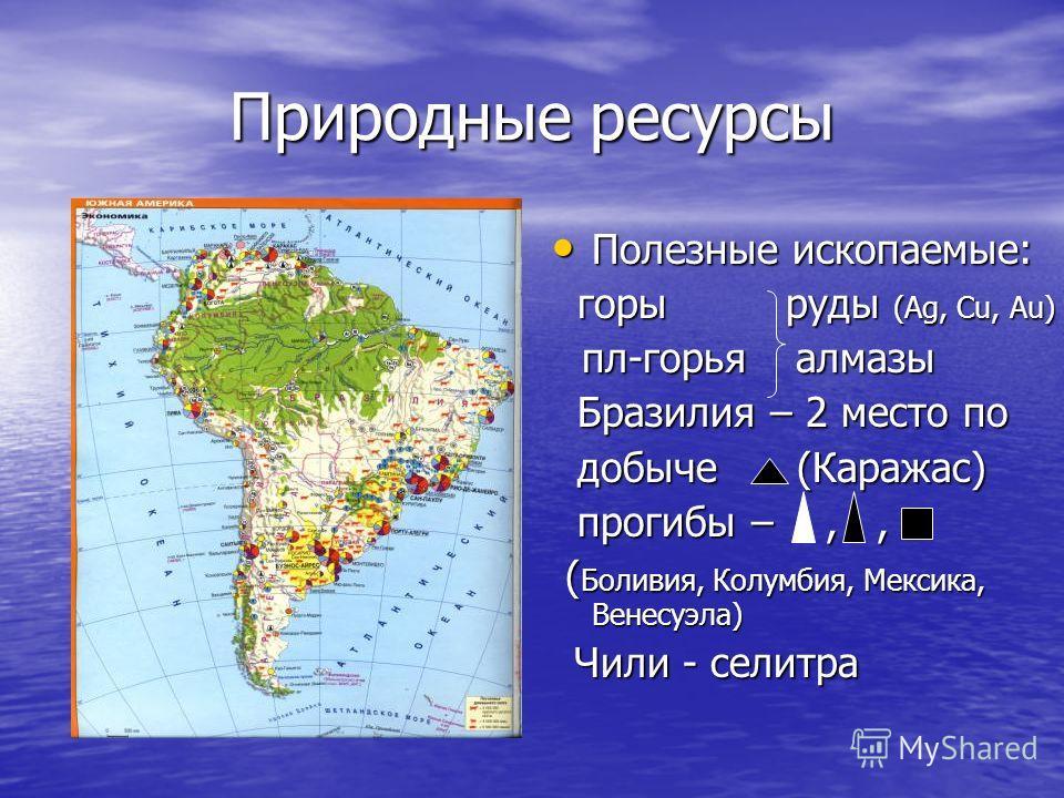 Природные ресурсы Полезные ископаемые: Полезные ископаемые: горы руды (Ag, Cu, Au) горы руды (Ag, Cu, Au) пл-горья алмазы пл-горья алмазы Бразилия – 2 место по Бразилия – 2 место по добыче (Каражас) добыче (Каражас) прогибы –,, прогибы –,, ( Боливия,