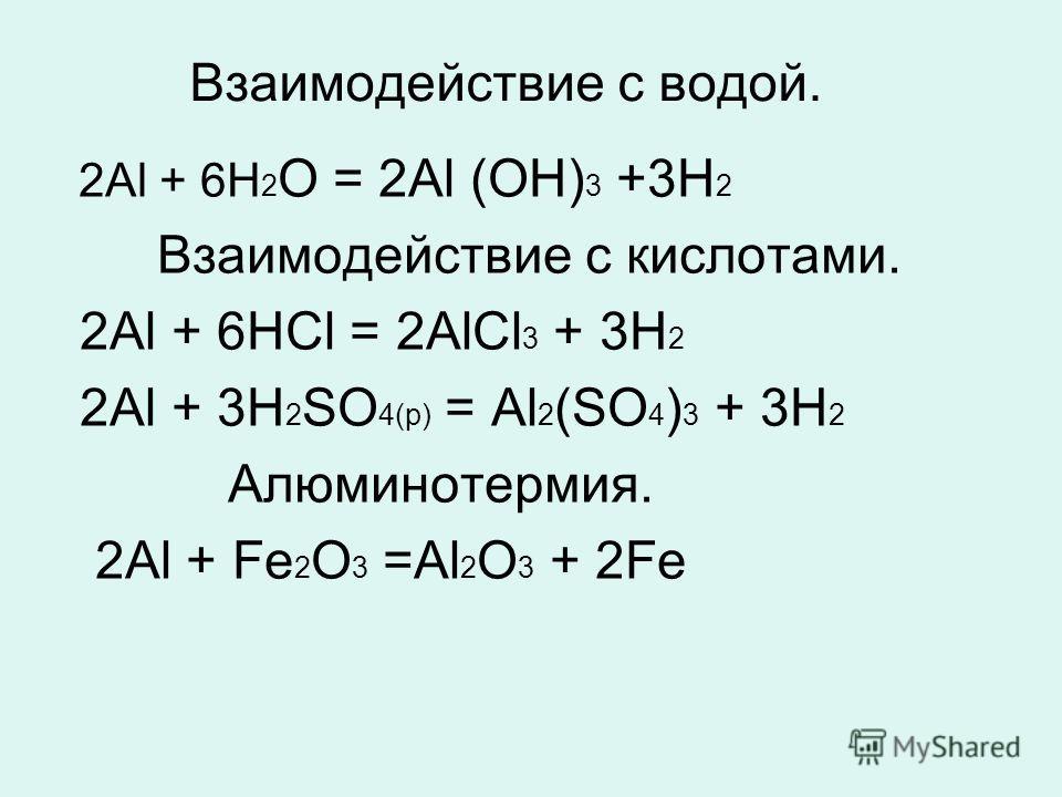 Взаимодействие с водой. 2Аl + 6Н 2 О = 2Аl (ОН) 3 +3Н 2 Взаимодействие с кислотами. 2Аl + 6НСl = 2АlСl 3 + 3Н 2 2Аl + 3Н 2 SO 4(р) = Аl 2 (SO 4 ) 3 + 3Н 2 Алюминотермия. 2Аl + Fе 2 О 3 =Аl 2 О 3 + 2Fе