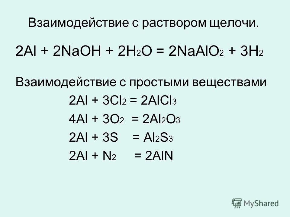 Взаимодействие с раствором щелочи. 2Аl + 2NаОН + 2Н 2 О = 2NаАlО 2 + 3Н 2 Взаимодействие с простыми веществами 2Аl + 3Сl 2 = 2АlСl 3 4Аl + 3О 2 = 2Аl 2 О 3 2Аl + 3S = Аl 2 S 3 2Аl + N 2 = 2АlN