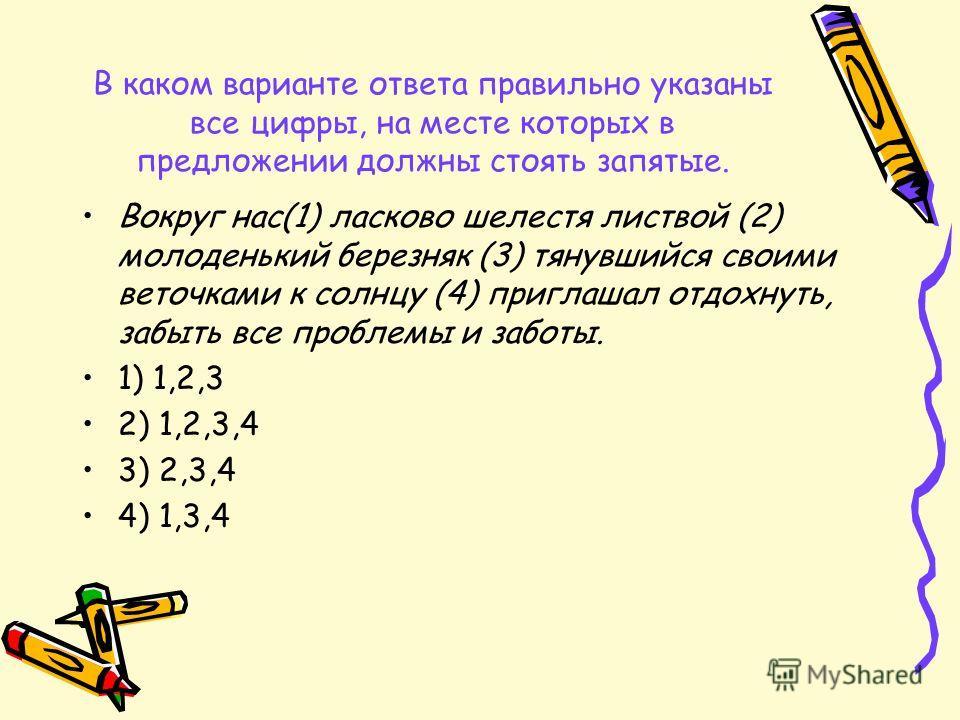 В каком варианте ответа правильно указаны все цифры, на месте которых в предложении должны стоять запятые. Вокруг нас(1) ласково шелестя листвой (2) молоденький березняк (3) тянувшийся своими веточками к солнцу (4) приглашал отдохнуть, забыть все про