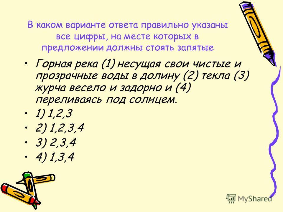В каком варианте ответа правильно указаны все цифры, на месте которых в предложении должны стоять запятые Горная река (1) несущая свои чистые и прозрачные воды в долину (2) текла (3) журча весело и задорно и (4) переливаясь под солнцем. 1) 1,2,3 2) 1