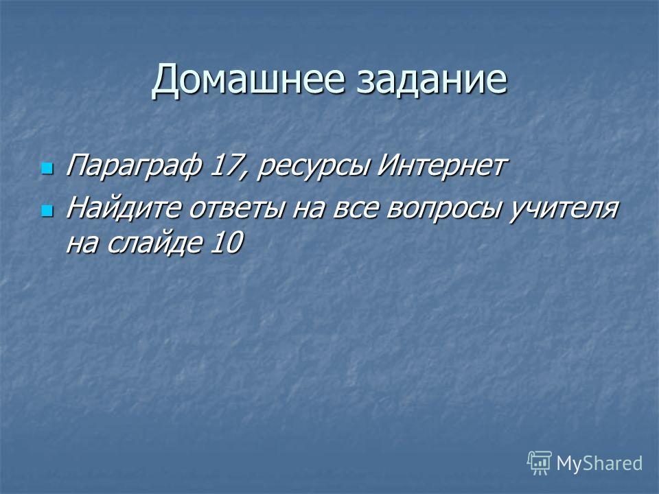 Домашнее задание Параграф 17, ресурсы Интернет Параграф 17, ресурсы Интернет Найдите ответы на все вопросы учителя на слайде 10 Найдите ответы на все вопросы учителя на слайде 10