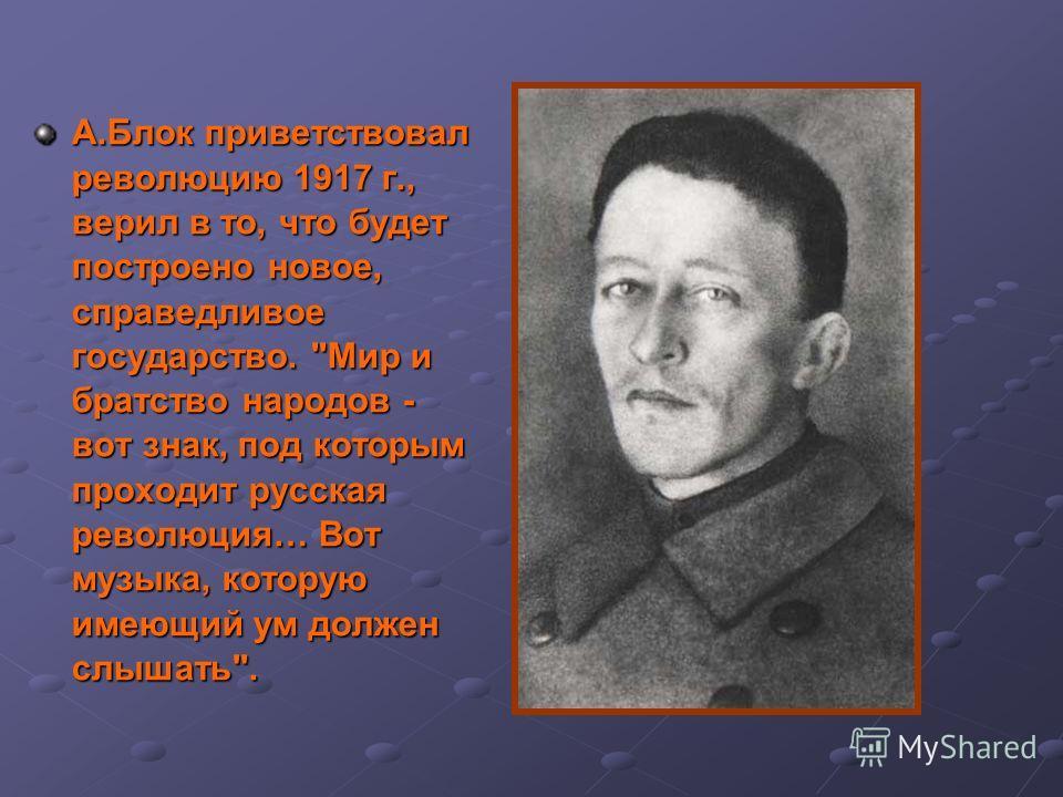 А.Блок приветствовал революцию 1917 г., верил в то, что будет построено новое, справедливое государство. Мир и братство народов - вот знак, под которым проходит русская революция… Вот музыка, которую имеющий ум должен слышать.