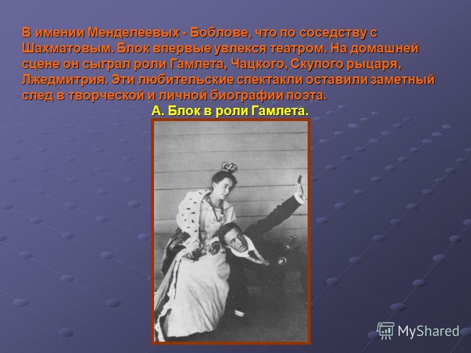 В имении Менделеевых - Боблове, что по соседству с Шахматовым. Блок впервые увлекся театром. На домашней сцене он сыграл роли Гамлета, Чацкого, Скупого рыцаря, Лжедмитрия. Эти любительские спектакли оставили заметный след в творческой и личной биогра
