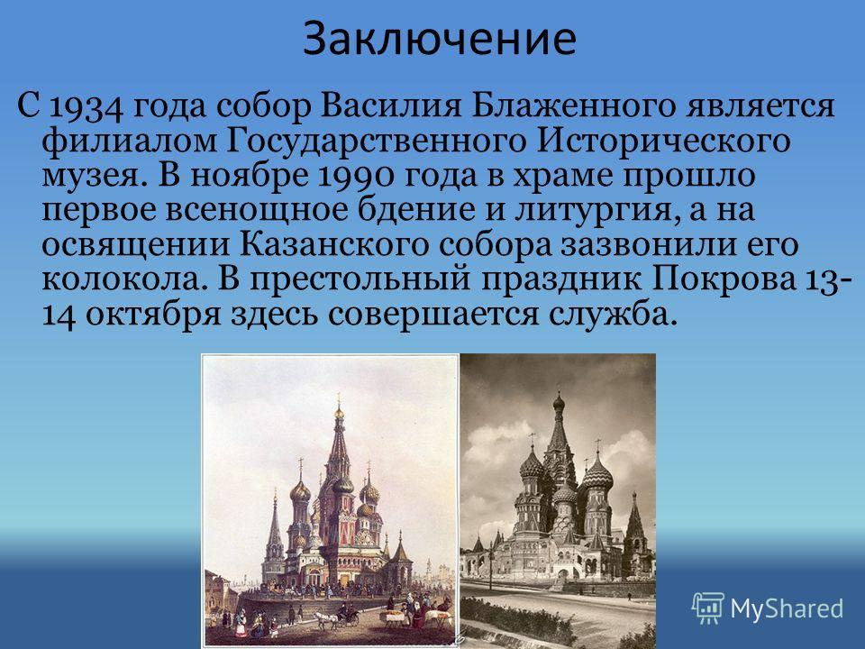Заключение С 1934 года собор Василия Блаженного является филиалом Государственного Исторического музея. В ноябре 1990 года в храме прошло первое всенощное бдение и литургия, а на освящении Казанского собора зазвонили его колокола. В престольный празд
