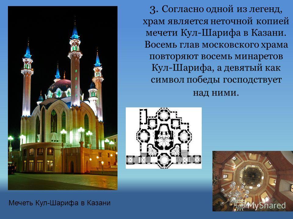 3. Согласно одной из легенд, храм является неточной копией мечети Кул-Шарифа в Казани. Восемь глав московского храма повторяют восемь минаретов Кул-Шарифа, а девятый как символ победы господствует над ними. Мечеть Кул-Шарифа в Казани