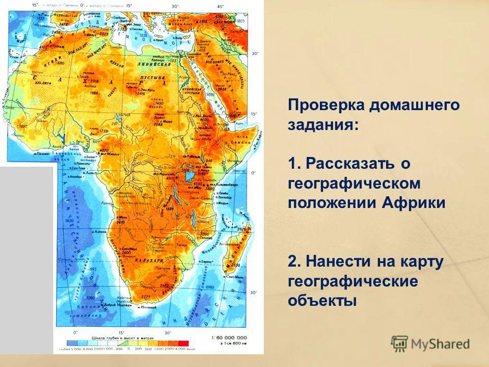 Проверка домашнего задания: 1. Рассказать о географическом положении Африки 2. Нанести на карту географические объекты